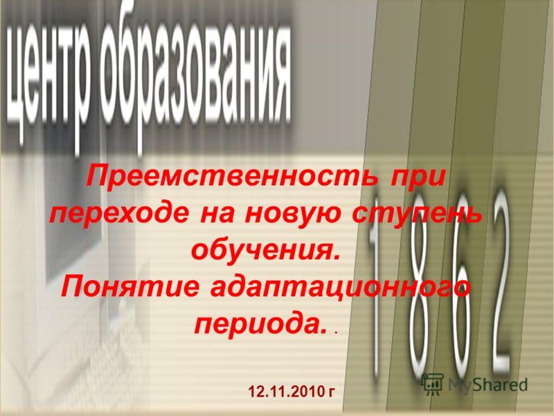 12.11.2010 г Преемственность при переходе на новую ступень обучения. Понятие адаптационного периода..