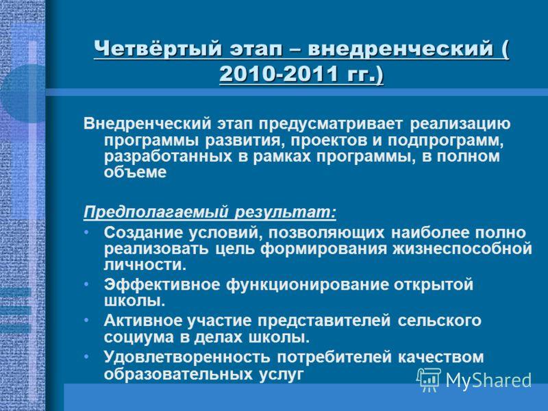 Четвёртый этап – внедренческий ( 2010-2011 гг.) Внедренческий этап предусматривает реализацию программы развития, проектов и подпрограмм, разработанных в рамках программы, в полном объеме Предполагаемый результат: Создание условий, позволяющих наибол