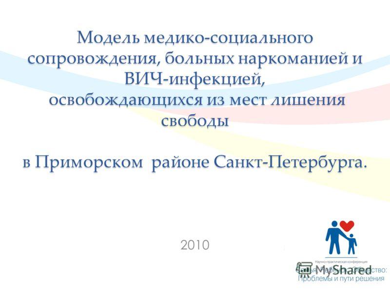 Модель медико-социального сопровождения, больных наркоманией и ВИЧ-инфекцией, освобождающихся из мест лишения свободы в Приморском районе Санкт-Петербурга. 2010