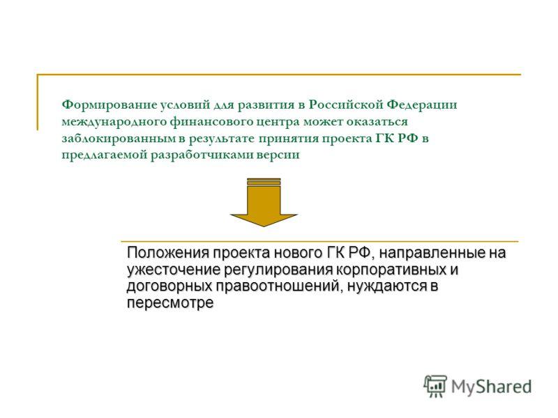 Формирование условий для развития в Российской Федерации международного финансового центра может оказаться заблокированным в результате принятия проекта ГК РФ в предлагаемой разработчиками версии Положения проекта нового ГК РФ, направленные на ужесто