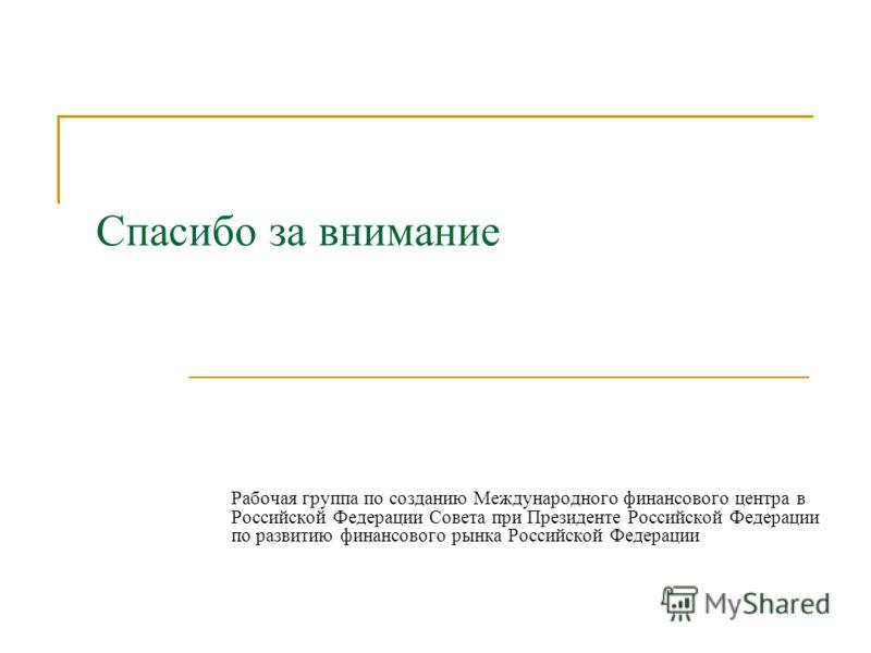 Спасибо за внимание Рабочая группа по созданию Международного финансового центра в Российской Федерации Совета при Президенте Российской Федерации по развитию финансового рынка Российской Федерации