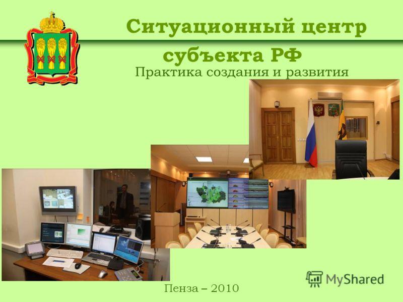 Практика создания и развития Ситуационный центр субъекта РФ Пенза – 2010