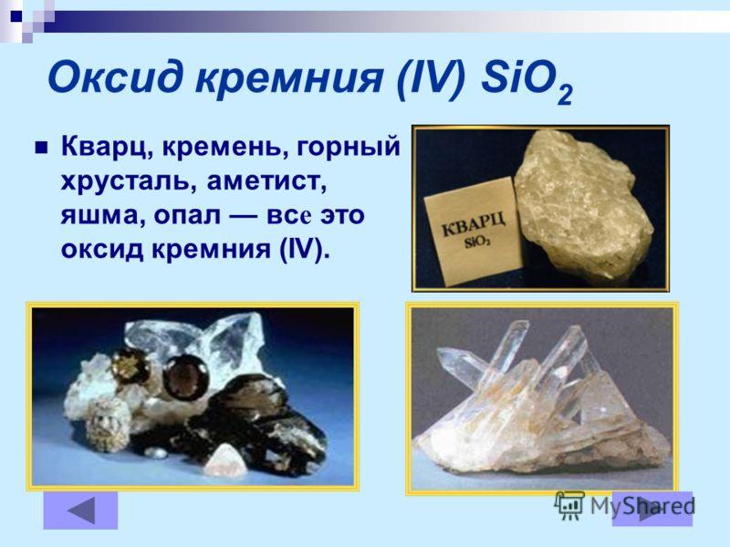 Оксид кремния (IV) SiO 2 Кварц, кремень, горный хрусталь, аметист, яшма, опал вс е это оксид кремния (IV).