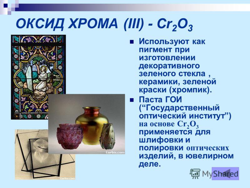 ОКСИД ХРОМА (III) - Cr 2 O 3 Используют как пигмент при изготовлении декоративного зеленого стекла, керамики, зеленой краски (хромпик). Паста ГОИ (Государственный оптический институт) на основе Cr 2 O 3 применяется для шлифовки и полировки оптических