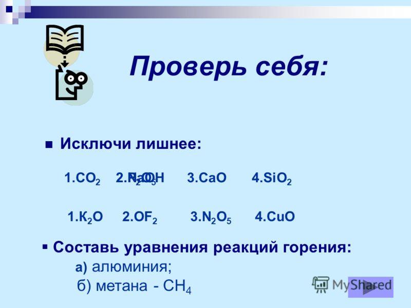Проверь себя: Исключи лишнее: 1.CO 2 2.NaOH3.CaO4.SiO 2 2.P 2 O 5 1.К 2 О4.CuO2.OF 2 3.N 2 O 5 Составь уравнения реакций горения: а) алюминия; б) метана - СН 4
