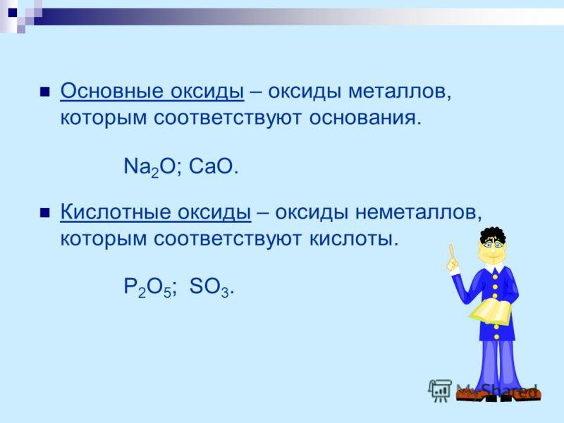 Основные оксиды – оксиды металлов, которым соответствуют основания. Кислотные оксиды – оксиды неметаллов, которым соответствуют кислоты. Na 2 O; CaO. P 2 O 5 ; SO 3.