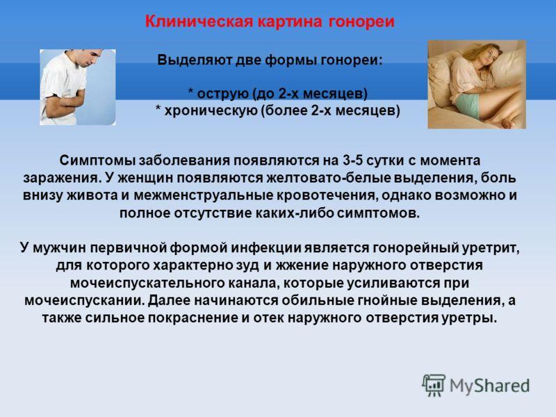 Клиническая картина гонореи Выделяют две формы гонореи: * острую (до 2-х месяцев) * хроническую (более 2-х месяцев) Симптомы заболевания появляются на 3-5 сутки с момента заражения. У женщин появляются желтовато-белые выделения, боль внизу живота и м