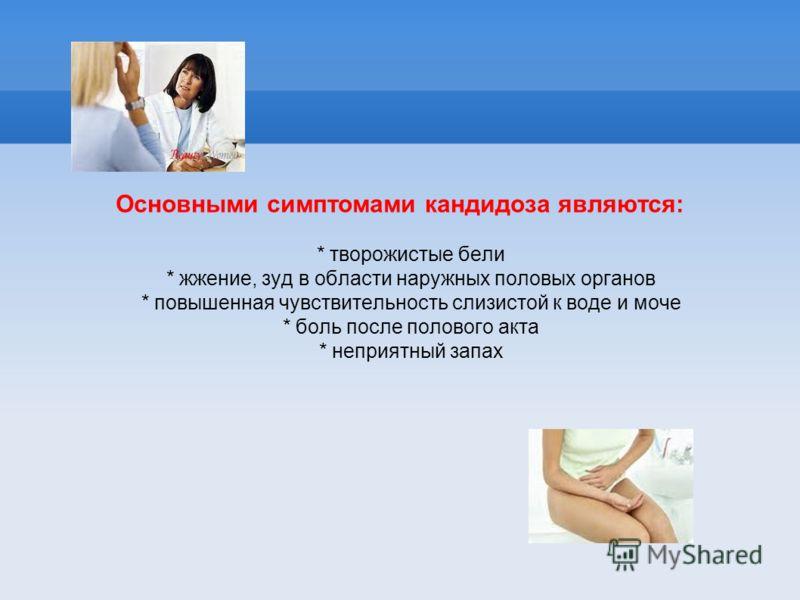 Основными симптомами кандидоза являются: * творожистые бели * жжение, зуд в области наружных половых органов * повышенная чувствительность слизистой к воде и моче * боль после полового акта * неприятный запах