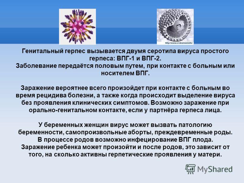 Генитальный герпес вызывается двумя серотипа вируса простого герпеса: ВПГ-1 и ВПГ-2. Заболевание передаётся половым путем, при контакте с больным или носителем ВПГ. Заражение вероятнее всего произойдет при контакте с больным во время рецидива болезни