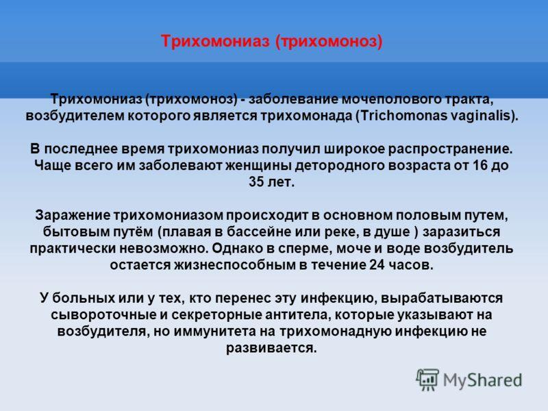 Трихомониаз (трихомоноз) Трихомониаз (трихомоноз) - заболевание мочеполового тракта, возбудителем которого является трихомонада (Trichomonas vaginalis). В последнее время трихомониаз получил широкое распространение. Чаще всего им заболевают женщины д