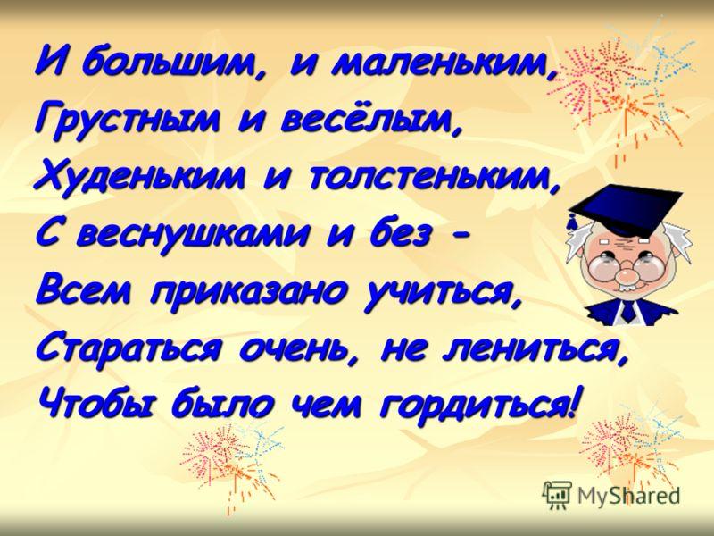 И большим, и маленьким, Грустным и весёлым, Худеньким и толстеньким, С веснушками и без - Всем приказано учиться, Стараться очень, не лениться, Чтобы было чем гордиться!
