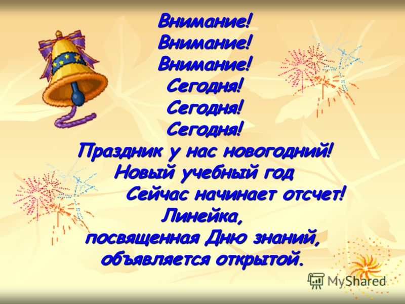 Внимание!Внимание!Внимание!Сегодня!Сегодня!Сегодня! Праздник у нас новогодний! Новый учебный год Сейчас начинает отсчет! Сейчас начинает отсчет!Линейка, посвященная Дню знаний, объявляется открытой.