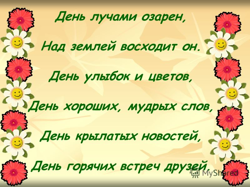 День лучами озарен, Над землей восходит он. День улыбок и цветов, День хороших, мудрых слов, День крылатых новостей, День горячих встреч друзей.