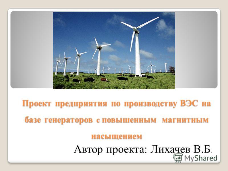 Проект предприятия по производству ВЭС на базе генераторов с повышенным магнитным насыщением Автор проекта: Лихачев В.Б. 1