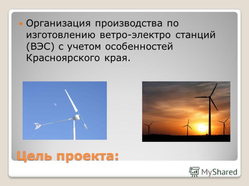 Цель проекта: Организация производства по изготовлению ветро-электро станций (ВЭС) с учетом особенностей Красноярского края. 2