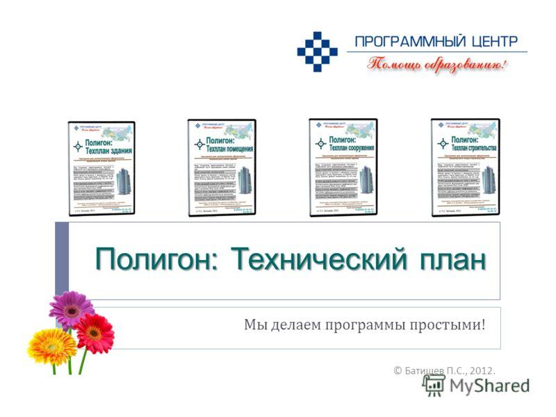 Полигон: Технический план Мы делаем программы простыми ! © Батищев П. С., 2012.
