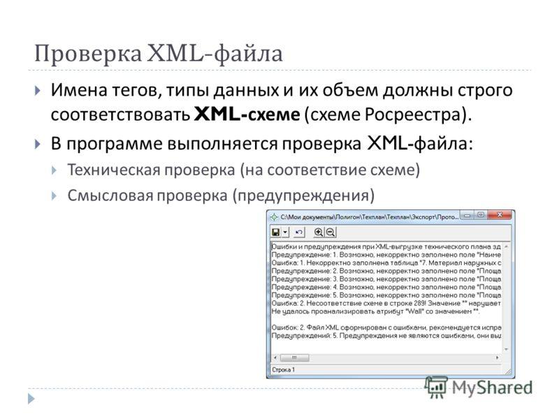 Проверка XML- файла Имена тегов, типы данных и их объем должны строго соответствовать XML- схеме ( схеме Росреестра ). В программе выполняется проверка XML- файла : Техническая проверка ( на соответствие схеме ) Смысловая проверка ( предупреждения )