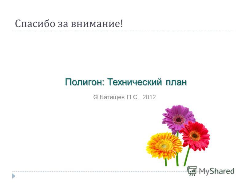 Спасибо за внимание ! Полигон: Технический план © Батищев П.С., 2012.