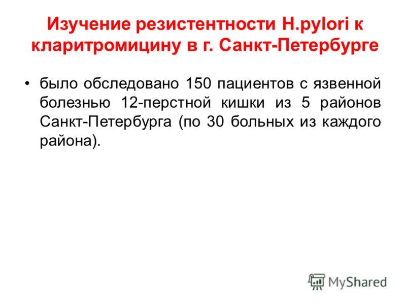 Изучение резистентности Н.pylori к кларитромицину в г. Санкт-Петербурге было обследовано 150 пациентов с язвенной болезнью 12-перстной кишки из 5 районов Санкт-Петербурга (по 30 больных из каждого района).
