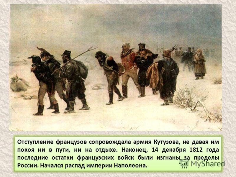 Отступление французов сопровождала армия Кутузова, не давая им покоя ни в пути, ни на отдыхе. Наконец, 14 декабря 1812 года последние остатки французских войск были изгнаны за пределы России. Начался распад империи Наполеона.