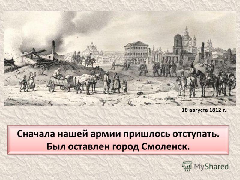 Сначала нашей армии пришлось отступать. Был оставлен город Смоленск. 18 августа 1812 г.