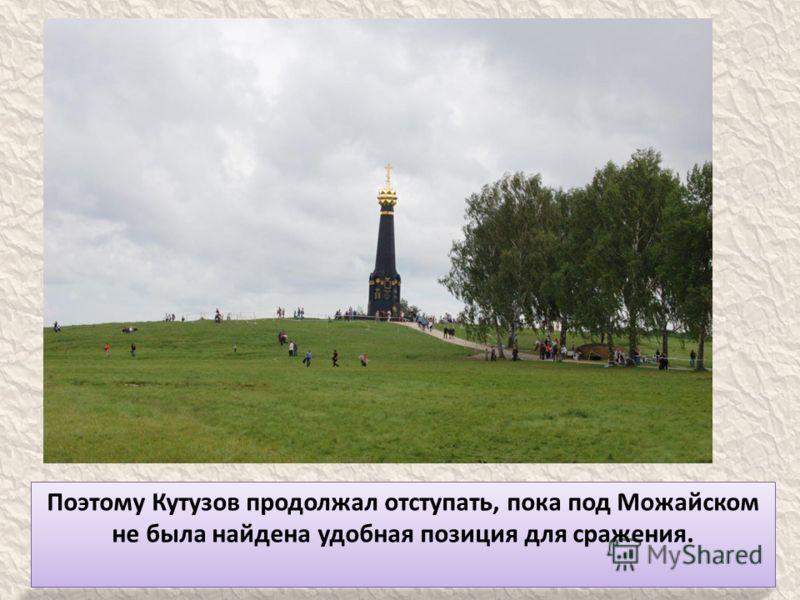 Поэтому Кутузов продолжал отступать, пока под Можайском не была найдена удобная позиция для сражения.