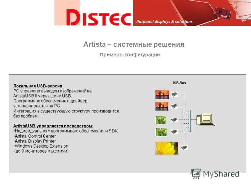 USB-Bus PC Локальная USB-версия PC управляет выводом изображений на ArtistaUSB II через шину USB. Программное обеспечение и драйвер устанавливаются на PC. Интеграция в существующую структуру производится без проблем. ArtistaUSB управляется посредство