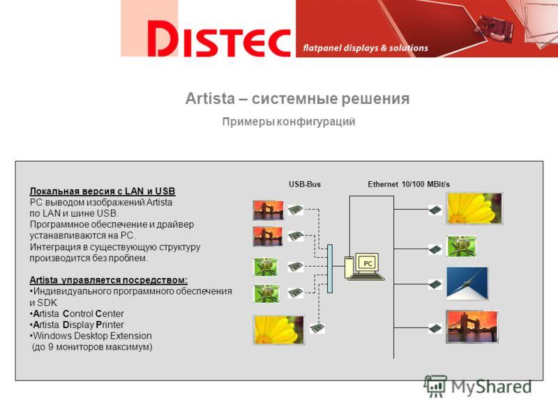 USB-BusEthernet 10/100 MBit/s PC Локальная версия с LAN и USB PC выводом изображений Artista по LAN и шине USB. Программное обеспечение и драйвер устанавливаются на PC. Интеграция в существующую структуру производится без проблем. Artista управляется