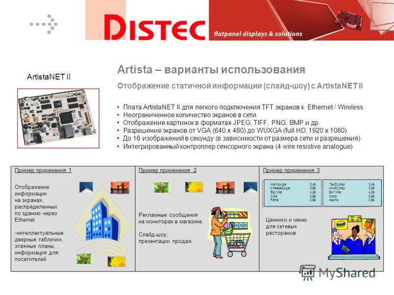 Плата ArtistaNET II для легкого подключения TFT экранов к Ethernet / Wireless. Неограниченное количество экранов в сети. Отображение картинок в форматах JPEG, TIFF; PNG, BMP и др. Разрешение экранов от VGA (640 x 480) до WUXGA (full HD, 1920 x 1080)
