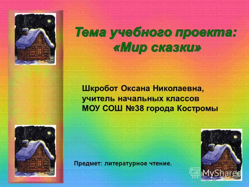 Шкробот Оксана Николаевна, учитель начальных классов МОУ СОШ 38 города Костромы Предмет: литературное чтение.