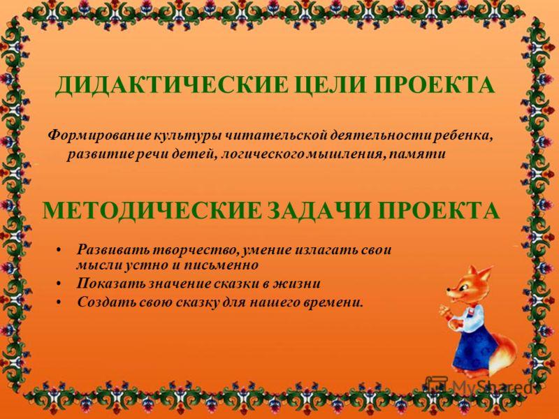МЕТОДИЧЕСКИЕ ЗАДАЧИ ПРОЕКТА Формирование культуры читательской деятельности ребенка, развитие речи детей, логического мышления, памяти ДИДАКТИЧЕСКИЕ ЦЕЛИ ПРОЕКТА Развивать творчество, умение излагать свои мысли устно и письменно Показать значение ска