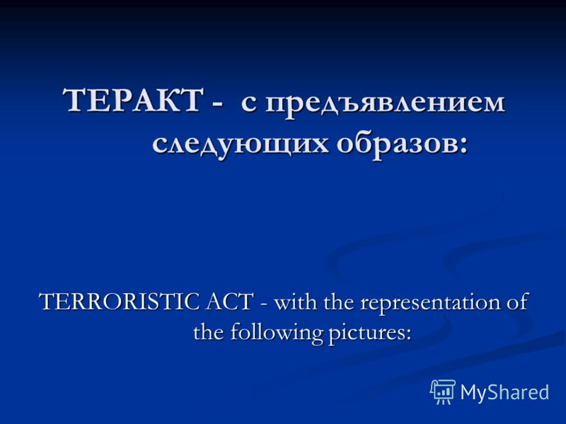 ТЕРАКТ - с предъявлением следующих образов: TERRORISTIC ACT - with the representation of the following pictures: