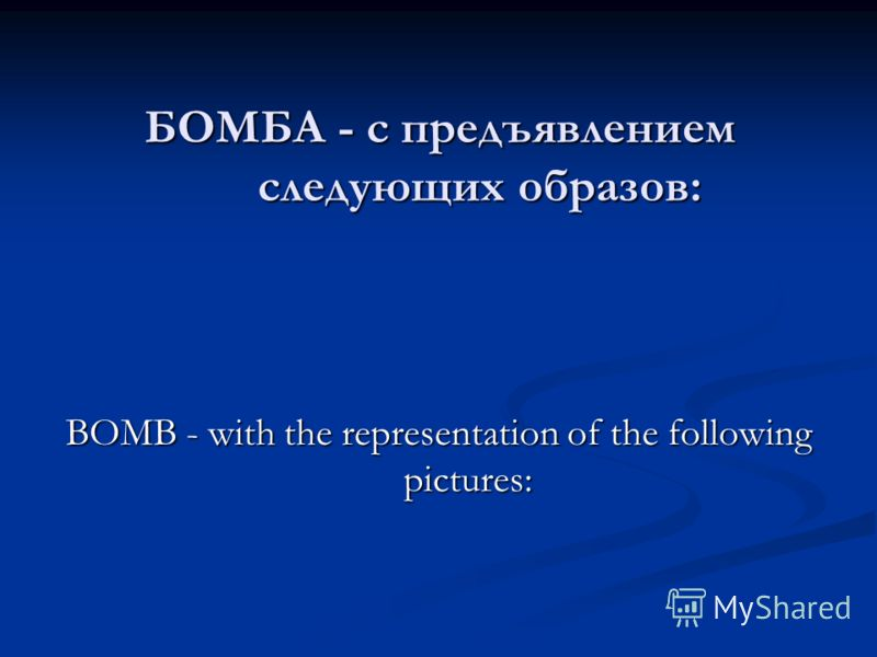 БОМБА - с предъявлением следующих образов: BOMB - with the representation of the following pictures: