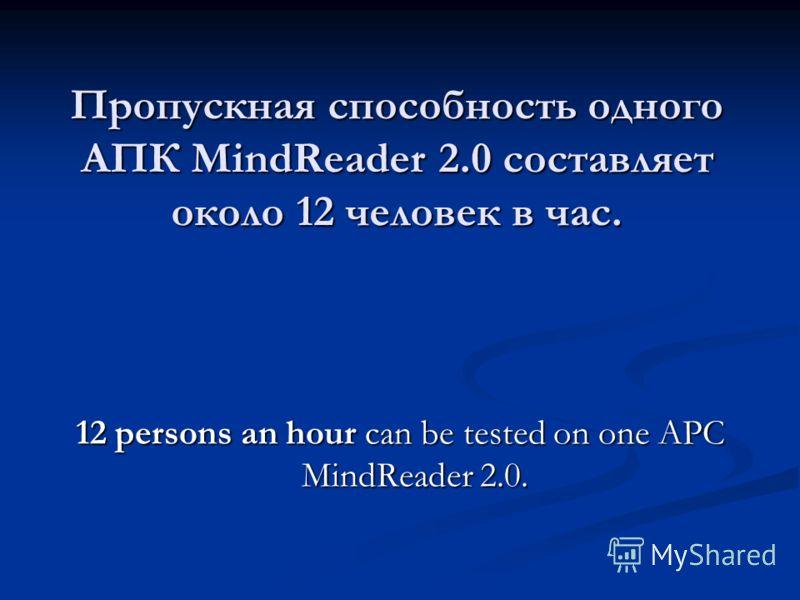 Пропускная способность одного АПК MindReader 2.0 составляет около 12 человек в час. 12 persons an hour can be tested on one APC MindReader 2.0.