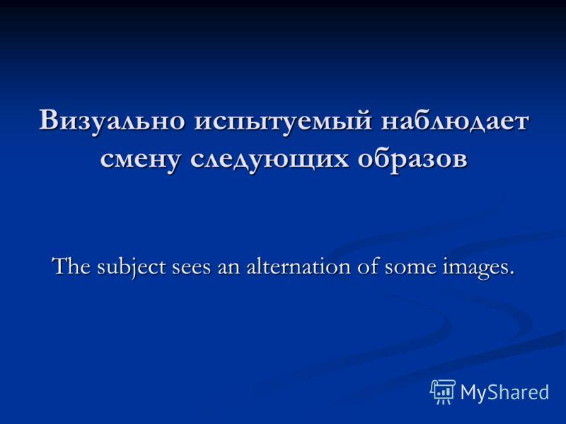 Визуально испытуемый наблюдает смену следующих образов The subject sees an alternation of some images.