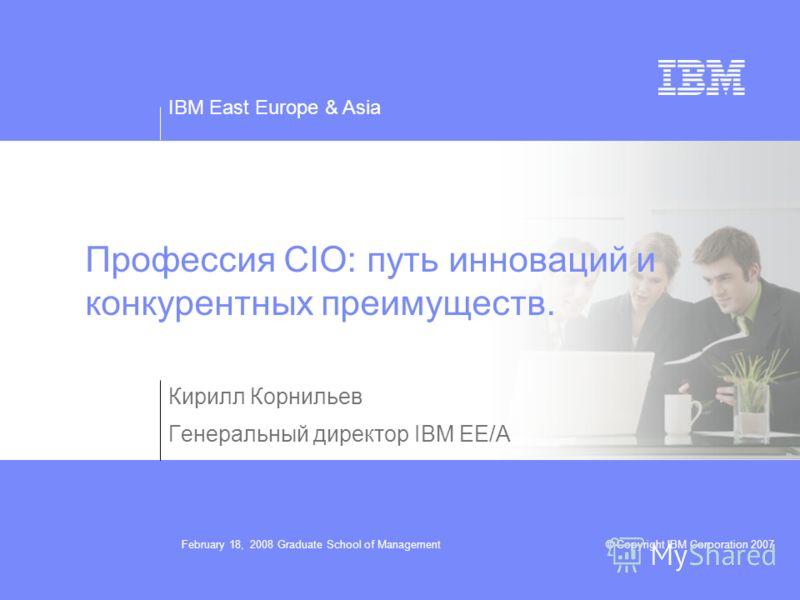 IBM East Europe & Asia © Copyright IBM Corporation 2007February 18, 2008 Graduate School of Management Профессия CIO: путь инноваций и конкурентных преимуществ. Кирилл Корнильев Генеральный директор IBM EE/A