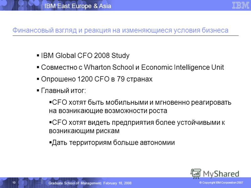 IBM East Europe & Asia © Copyright IBM Corporation 2007 IBM Corporation Graduate School of Management | February 18, 2008 10 Финансовый взгляд и реакция на изменяющиеся условия бизнеса IBM Global CFO 2008 Study Совместно с Wharton School и Economic I