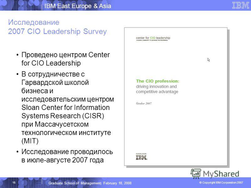 IBM East Europe & Asia © Copyright IBM Corporation 2007 IBM Corporation Graduate School of Management | February 18, 2008 16 Исследование 2007 CIO Leadership Survey Проведено центром Center for CIO Leadership В сотрудничестве с Гарвардской школой биз
