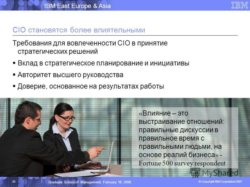 IBM East Europe & Asia © Copyright IBM Corporation 2007 IBM Corporation Graduate School of Management | February 18, 2008 20 CIO становятся более влиятельными Требования для вовлеченности CIO в принятие стратегических решений Вклад в стратегическое п