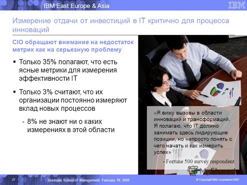 IBM East Europe & Asia © Copyright IBM Corporation 2007 IBM Corporation Graduate School of Management | February 18, 2008 27 Измерение отдачи от инвестиций в IT критично для процесса инноваций CIO обращают внимание на недостаток метрик как на серьезн