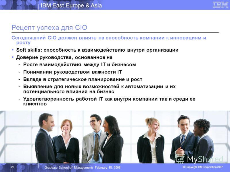IBM East Europe & Asia © Copyright IBM Corporation 2007 IBM Corporation Graduate School of Management | February 18, 2008 28 Рецепт успеха для CIO Сегодняшний CIO должен влиять на способность компании к инновациям и росту Soft skills: способность к в