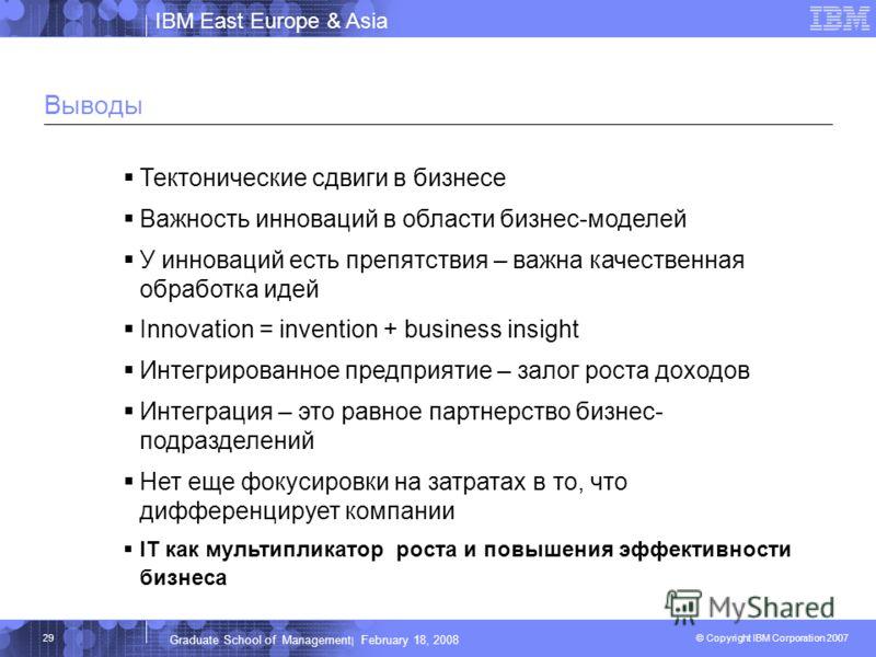 IBM East Europe & Asia © Copyright IBM Corporation 2007 IBM Corporation Graduate School of Management | February 18, 2008 29 Выводы Тектонические сдвиги в бизнесе Важность инноваций в области бизнес-моделей У инноваций есть препятствия – важна качест