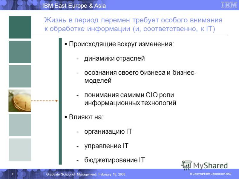 IBM East Europe & Asia © Copyright IBM Corporation 2007 IBM Corporation Graduate School of Management | February 18, 2008 3 Жизнь в период перемен требует особого внимания к обработке информации (и, соответственно, к IT) Происходящие вокруг изменения