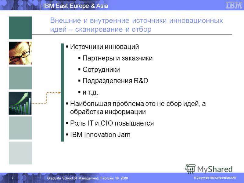 IBM East Europe & Asia © Copyright IBM Corporation 2007 IBM Corporation Graduate School of Management | February 18, 2008 7 Внешние и внутренние источники инновационных идей – сканирование и отбор Источники инноваций Партнеры и заказчики Сотрудники П