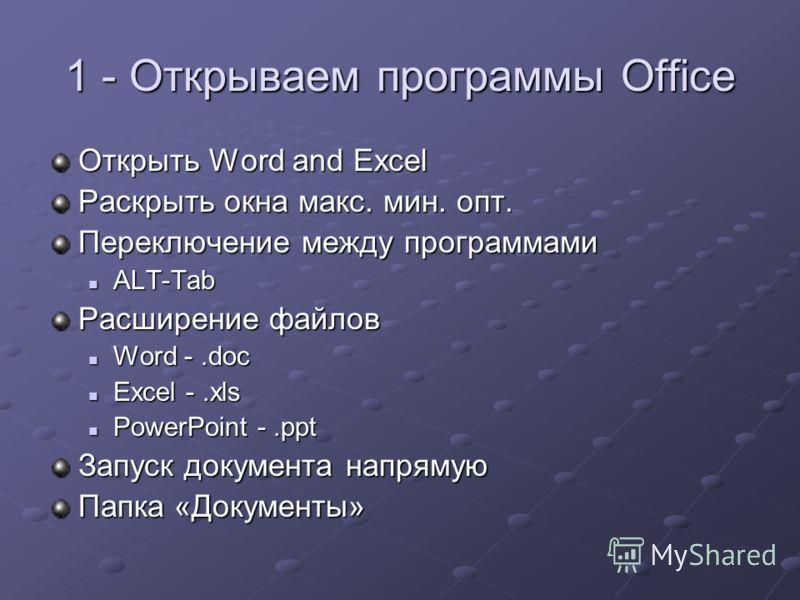 1 - Открываем программы Office Открыть Word and Excel Раскрыть окна макс. мин. опт. Переключение между программами ALT-Tab ALT-Tab Расширение файлов Word -.doc Word -.doc Excel -.xls Excel -.xls PowerPoint -.ppt PowerPoint -.ppt Запуск документа напр