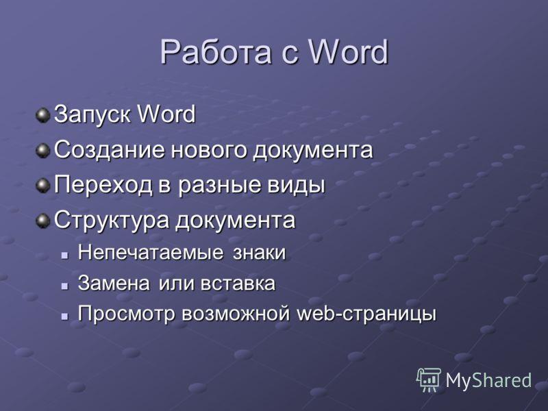 Работа с Word Запуск Word Создание нового документа Переход в разные виды Структура документа Непечатаемые знаки Непечатаемые знаки Замена или вставка Замена или вставка Просмотр возможной web-страницы Просмотр возможной web-страницы