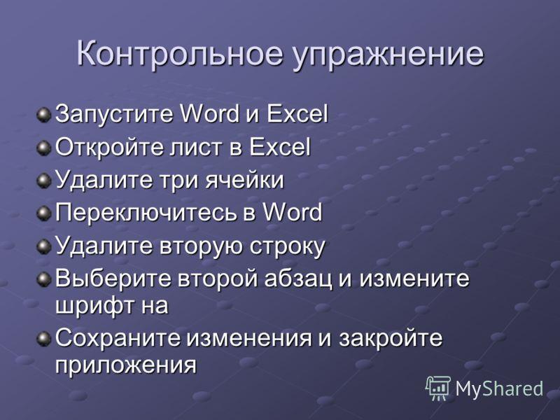 Контрольное упражнение Запустите Word и Excel Откройте лист в Excel Удалите три ячейки Переключитесь в Word Удалите вторую строку Выберите второй абзац и измените шрифт на Сохраните изменения и закройте приложения