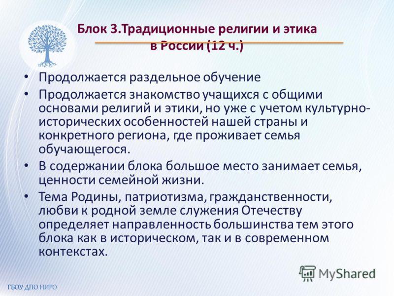 Блок 3.Традиционные религии и этика в России (12 ч.) Продолжается раздельное обучение Продолжается знакомство учащихся с общими основами религий и этики, но уже с учетом культурно- исторических особенностей нашей страны и конкретного региона, где про