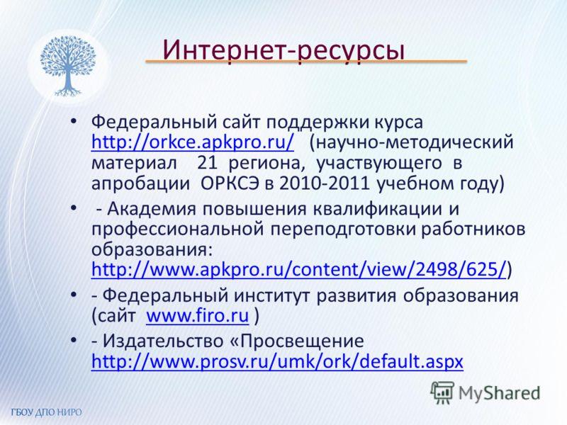 Интернет-ресурсы Федеральный сайт поддержки курса http://orkce.apkpro.ru/ (научно-методический материал 21 региона, участвующего в апробации ОРКСЭ в 2010-2011 учебном году) http://orkce.apkpro.ru/ - Академия повышения квалификации и профессиональной