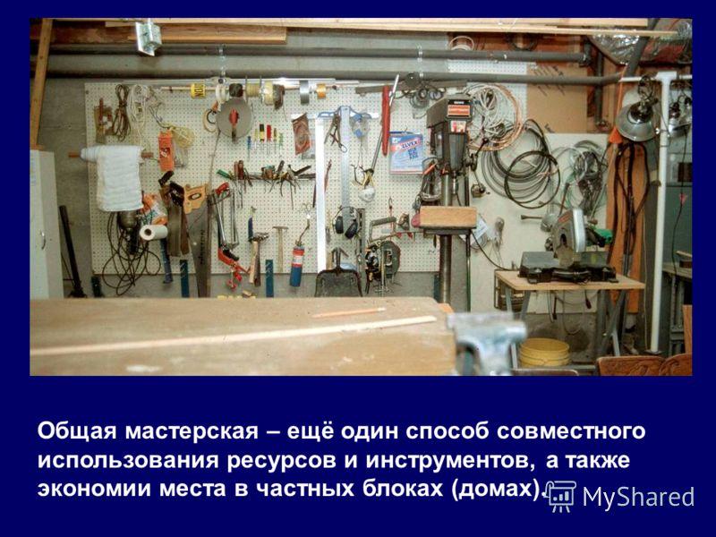 Общая мастерская – ещё один способ совместного использования ресурсов и инструментов, а также экономии места в частных блоках (домах).